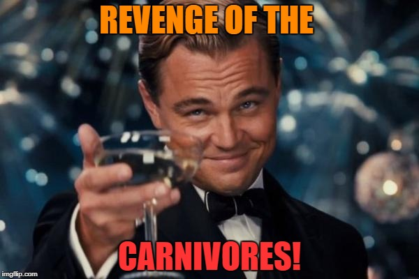 Leonardo Dicaprio Cheers Meme | REVENGE OF THE CARNIVORES! | image tagged in memes,leonardo dicaprio cheers | made w/ Imgflip meme maker