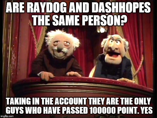 It's really suspicious | ARE RAYDOG AND DASHHOPES THE SAME PERSON? TAKING IN THE ACCOUNT THEY ARE THE ONLY GUYS WHO HAVE PASSED 100000 POINT. YES | image tagged in statler and waldorf,raydog,dashhopes,question,answer,random | made w/ Imgflip meme maker