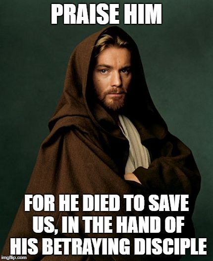 Jesus Obi Wan Kenobi | PRAISE HIM FOR HE DIED TO SAVE US, IN THE HAND OF HIS BETRAYING DISCIPLE | image tagged in jesus obi wan kenobi | made w/ Imgflip meme maker