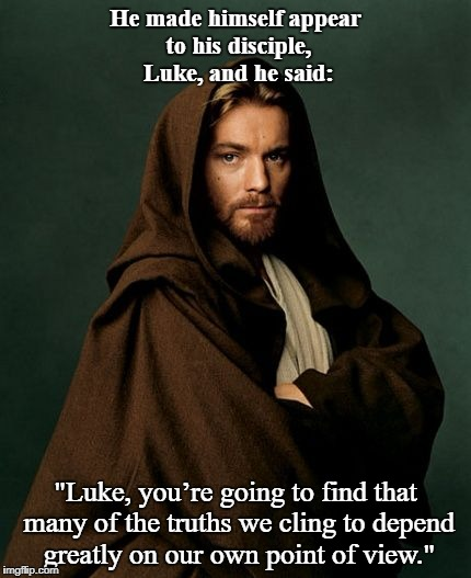 "Jesus Obi Wan Kenobi | He made himself appear to his disciple, Luke, and he said: ""Luke, you're going to find that many of the truths we cling to depend greatly on 