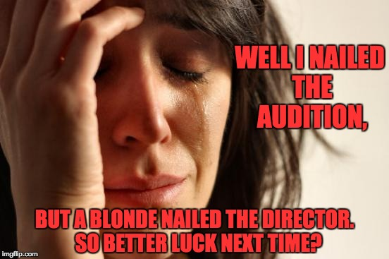 First World Problems Meme | WELL I NAILED THE AUDITION, BUT A BLONDE NAILED THE DIRECTOR.  SO BETTER LUCK NEXT TIME? | image tagged in memes,first world problems | made w/ Imgflip meme maker