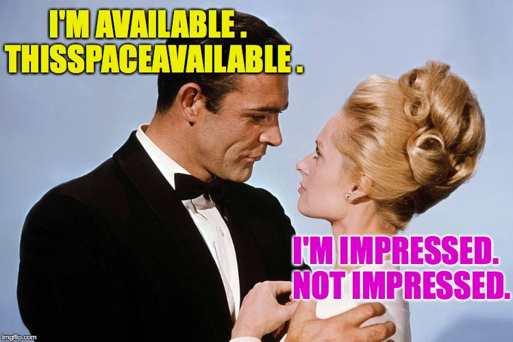 Women - I don't understand you better than you think I don't. | I'M AVAILABLE .  THISSPACEAVAILABLE . I'M IMPRESSED.  NOT IMPRESSED. | image tagged in memes,women,bond james bond | made w/ Imgflip meme maker