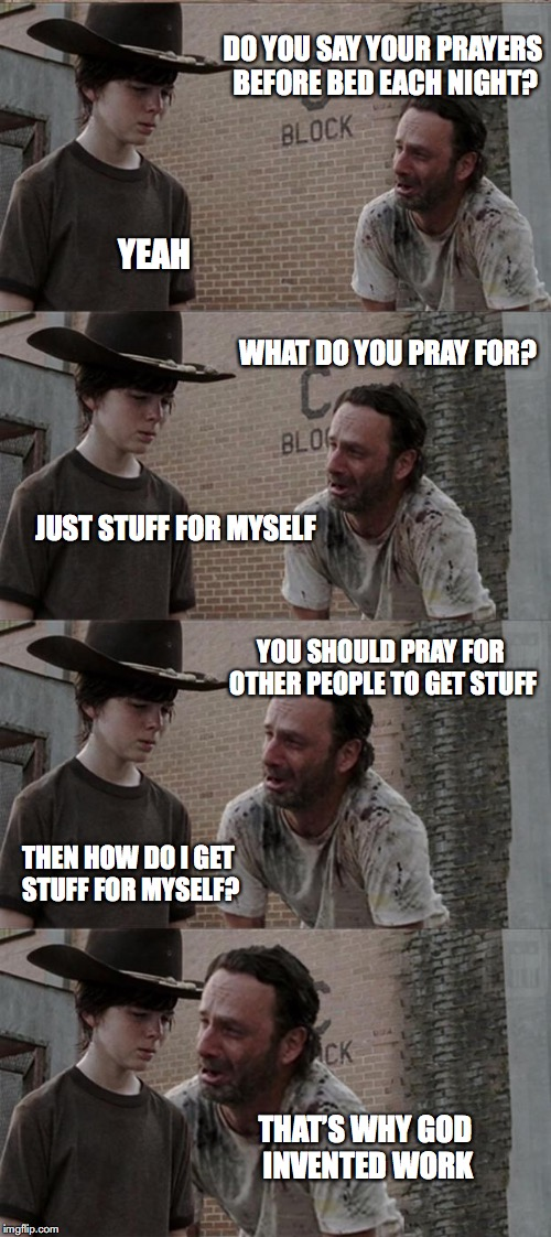 Rick and Carl Long Meme | DO YOU SAY YOUR PRAYERS BEFORE BED EACH NIGHT? YEAH WHAT DO YOU PRAY FOR? JUST STUFF FOR MYSELF YOU SHOULD PRAY FOR OTHER PEOPLE TO GET STUF | image tagged in memes,rick and carl long,prayers,work | made w/ Imgflip meme maker