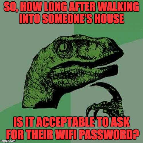 Philosoraptor Meme | SO, HOW LONG AFTER WALKING INTO SOMEONE'S HOUSE IS IT ACCEPTABLE TO ASK FOR THEIR WIFI PASSWORD? | image tagged in memes,philosoraptor | made w/ Imgflip meme maker