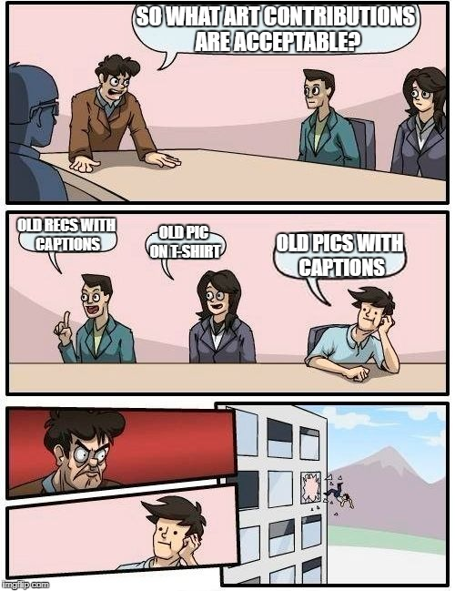 Boardroom Meeting Suggestion Meme | SO WHAT ART CONTRIBUTIONS ARE ACCEPTABLE? OLD RECS WITH CAPTIONS OLD PIC ON T-SHIRT OLD PICS WITH CAPTIONS | image tagged in memes,boardroom meeting suggestion | made w/ Imgflip meme maker