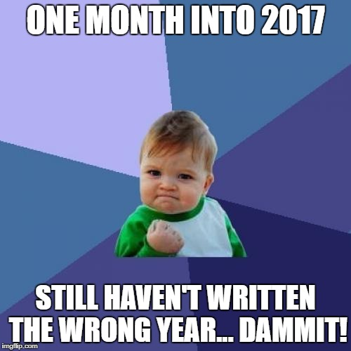 Totally new joke, never seen before in previous years! | ONE MONTH INTO 2017 STILL HAVEN'T WRITTEN THE WRONG YEAR... DAMMIT! | image tagged in memes,success kid | made w/ Imgflip meme maker