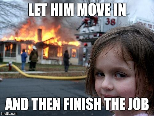 Disaster Girl Meme | LET HIM MOVE IN AND THEN FINISH THE JOB | image tagged in memes,disaster girl | made w/ Imgflip meme maker