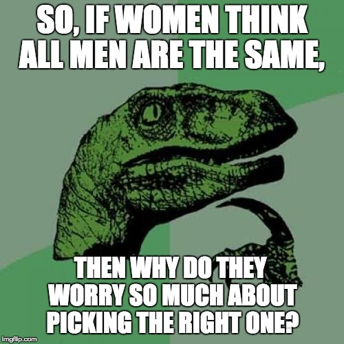 Philosoraptor Meme | SO, IF WOMEN THINK ALL MEN ARE THE SAME, THEN WHY DO THEY WORRY SO MUCH ABOUT PICKING THE RIGHT ONE? | image tagged in memes,philosoraptor | made w/ Imgflip meme maker