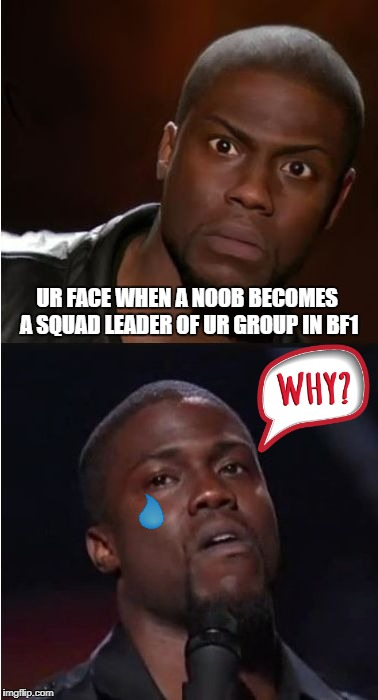 kevin hart reaction | UR FACE WHEN A NOOB BECOMES A SQUAD LEADER OF UR GROUP IN BF1 | image tagged in kevin hart reaction | made w/ Imgflip meme maker