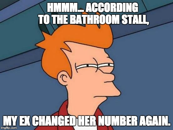 Futurama Fry Meme | HMMM... ACCORDING TO THE BATHROOM STALL, MY EX CHANGED HER NUMBER AGAIN. | image tagged in memes,futurama fry | made w/ Imgflip meme maker