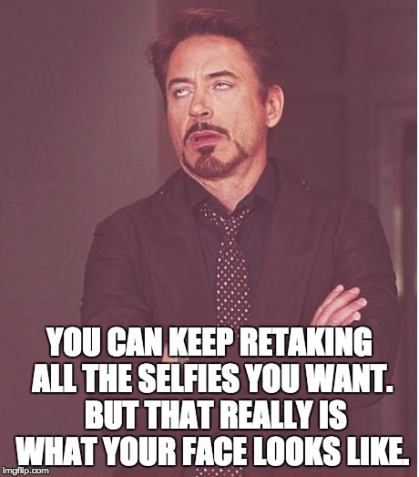 Face You Make Robert Downey Jr Meme | YOU CAN KEEP RETAKING ALL THE SELFIES YOU WANT.  BUT THAT REALLY IS WHAT YOUR FACE LOOKS LIKE. | image tagged in memes,face you make robert downey jr | made w/ Imgflip meme maker