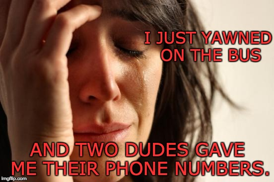 First World Problems | I JUST YAWNED ON THE BUS AND TWO DUDES GAVE ME THEIR PHONE NUMBERS. | image tagged in memes,first world problems | made w/ Imgflip meme maker