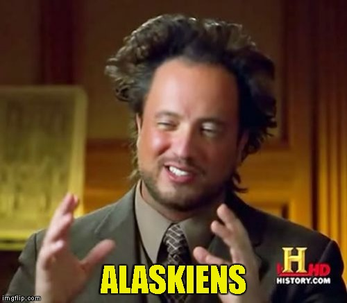 Ancient Aliens Meme | ALASKIENS | image tagged in memes,ancient aliens | made w/ Imgflip meme maker