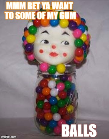MMM BET YA WANT TO SOME OF MY GUM BALLS | image tagged in gumball baby doll | made w/ Imgflip meme maker