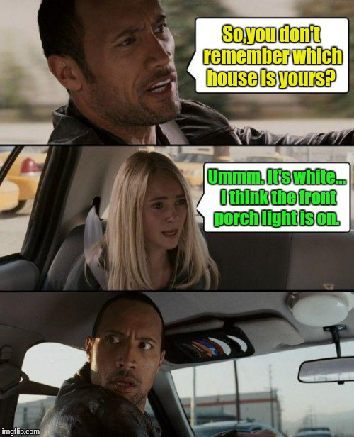 The Rock Driving Meme | So,you don't remember which house is yours? Ummm. It's white... I think the front porch light is on. | image tagged in memes,the rock driving | made w/ Imgflip meme maker