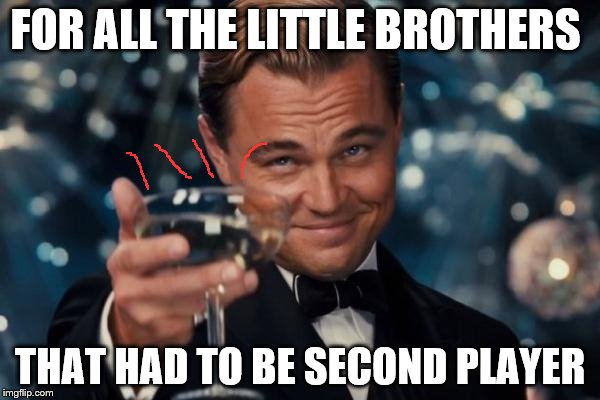 Leonardo Dicaprio Cheers Meme | FOR ALL THE LITTLE BROTHERS THAT HAD TO BE SECOND PLAYER | image tagged in memes,leonardo dicaprio cheers | made w/ Imgflip meme maker