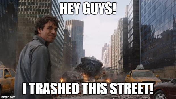 Avengers Bruce Banner Angry Secret | HEY GUYS! I TRASHED THIS STREET! | image tagged in avengers bruce banner angry secret | made w/ Imgflip meme maker
