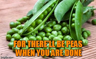 FOR THERE'LL BE PEAS WHEN YOU ARE DONE | made w/ Imgflip meme maker