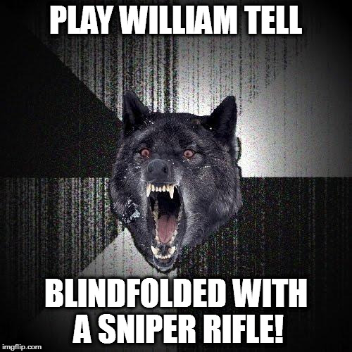 William Snipe | PLAY WILLIAM TELL BLINDFOLDED WITH A SNIPER RIFLE! | image tagged in memes,insanity wolf,william tell,sniper | made w/ Imgflip meme maker
