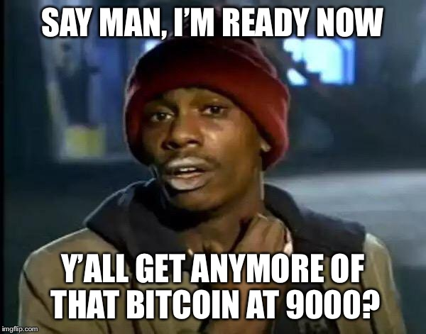 Y'all Got Any More Of That Meme | SAY MAN, I'M READY NOW Y'ALL GET ANYMORE OF THAT BITCOIN AT 9000? | image tagged in memes,y'all got any more of that | made w/ Imgflip meme maker