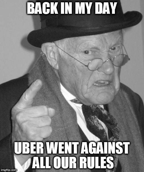 Back in my day | BACK IN MY DAY UBER WENT AGAINST ALL OUR RULES | image tagged in back in my day | made w/ Imgflip meme maker