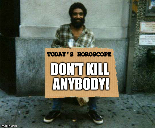 Always trust your astrologer.  | TODAY'S HOROSCOPE DON'T KILL ANYBODY! | image tagged in panhandler blank sign,astrology,good advice | made w/ Imgflip meme maker