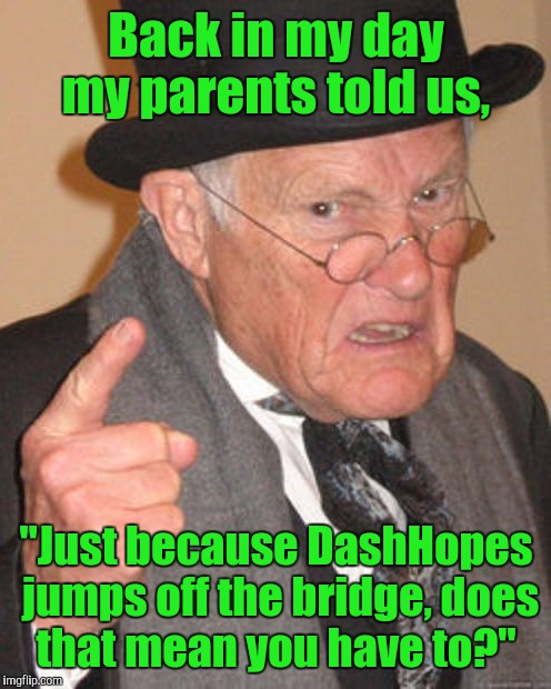 "Back in my day my parents told us, ""Just because DashHopes jumps off the bridge, does that mean you have to?"" 