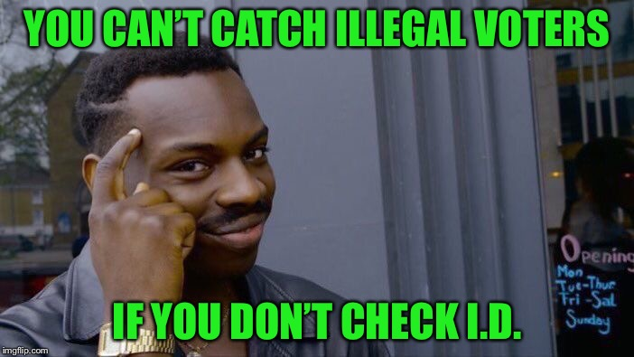 Roll Safe Think About It Meme | YOU CAN'T CATCH ILLEGAL VOTERS IF YOU DON'T CHECK I.D. | image tagged in memes,roll safe think about it | made w/ Imgflip meme maker