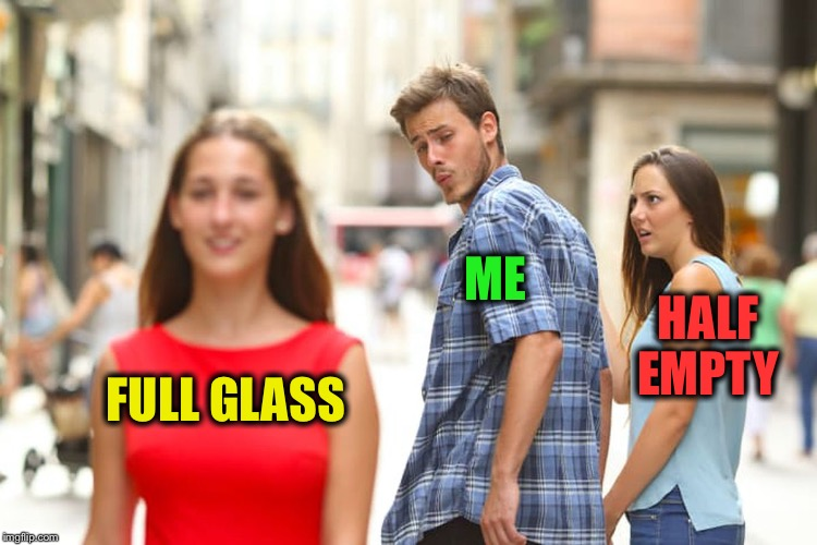 Distracted Boyfriend Meme | FULL GLASS ME HALF EMPTY | image tagged in memes,distracted boyfriend | made w/ Imgflip meme maker