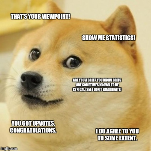 Doge Meme | THAT'S YOUR VIEWPOINT! SHOW ME STATISTICS! ARE YOU A BRIT? YOU KNOW BRITS ARE SOMETIMES KNOWN TO BE CYNICAL (SEE I DON'T EXAGGERATE) YOU GOT | image tagged in memes,doge | made w/ Imgflip meme maker