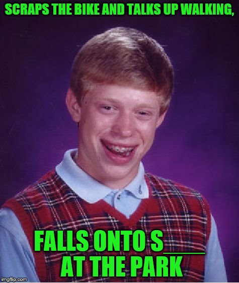 Bad Luck Brian Meme | SCRAPS THE BIKE AND TALKS UP WALKING, FALLS ONTO S___ AT THE PARK | image tagged in memes,bad luck brian | made w/ Imgflip meme maker