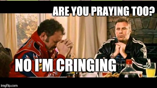 ARE YOU PRAYING TOO? NO I'M CRINGING | made w/ Imgflip meme maker