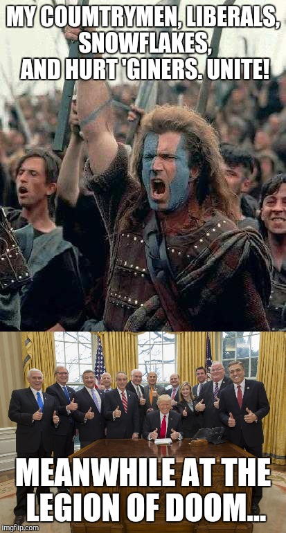 Butthurt The Movie | MY COUMTRYMEN, LIBERALS, SNOWFLAKES, AND HURT 'GINERS. UNITE! MEANWHILE AT THE LEGION OF DOOM... | image tagged in braveheart,trump,memes,butthurt,liberals,snowflakes | made w/ Imgflip meme maker