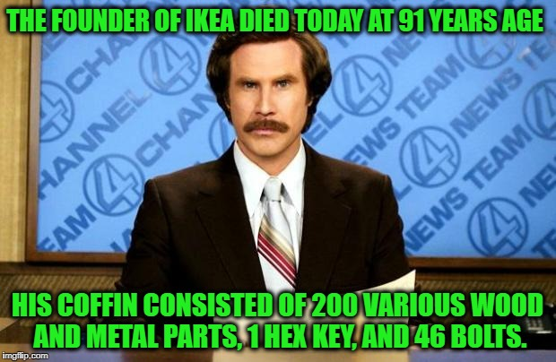 BREAKING NEWS | THE FOUNDER OF IKEA DIED TODAY AT 91 YEARS AGE HIS COFFIN CONSISTED OF 200 VARIOUS WOOD AND METAL PARTS, 1 HEX KEY, AND 46 BOLTS. | image tagged in breaking news | made w/ Imgflip meme maker