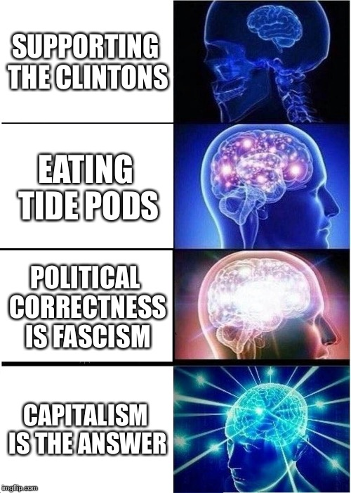 Expanding Brain Meme | SUPPORTING THE CLINTONS EATING TIDE PODS POLITICAL CORRECTNESS IS FASCISM CAPITALISM IS THE ANSWER | image tagged in memes,expanding brain | made w/ Imgflip meme maker