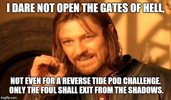 One Does Not Simply Meme | I DARE NOT OPEN THE GATES OF HELL, NOT EVEN FOR A REVERSE TIDE POD CHALLENGE. ONLY THE FOUL SHALL EXIT FROM THE SHADOWS. | image tagged in memes,one does not simply | made w/ Imgflip meme maker