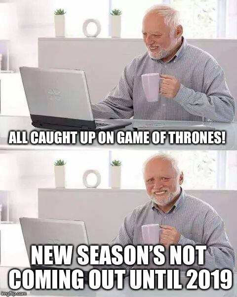 Winter is com...NEVERMIND | ALL CAUGHT UP ON GAME OF THRONES! NEW SEASON'S NOT COMING OUT UNTIL 2019 | image tagged in memes,hide the pain harold,game of thrones,funny meme | made w/ Imgflip meme maker
