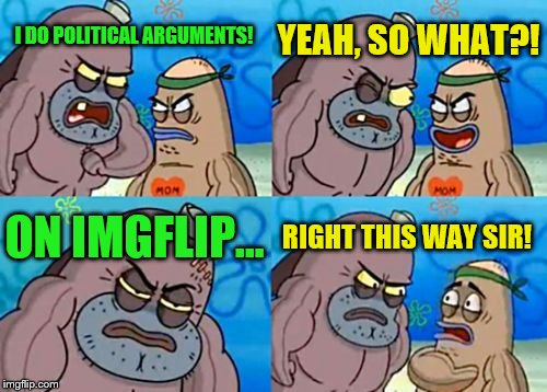 How tough am I... I'd rather not say. | I DO POLITICAL ARGUMENTS! YEAH, SO WHAT?! ON IMGFLIP... RIGHT THIS WAY SIR! | image tagged in memes,how tough are you,politics,imgflip | made w/ Imgflip meme maker