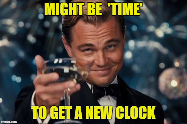 Leonardo Dicaprio Cheers Meme | MIGHT BE  'TIME' TO GET A NEW CLOCK | image tagged in memes,leonardo dicaprio cheers | made w/ Imgflip meme maker