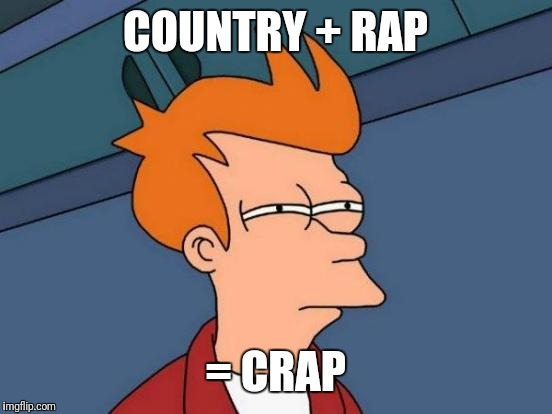 Futurama Fry Meme | COUNTRY + RAP = CRAP | image tagged in memes,futurama fry | made w/ Imgflip meme maker