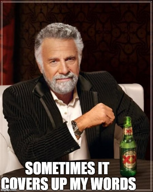 The Most Interesting Man In The World Meme | SOMETIMES IT COVERS UP MY WORDS | image tagged in memes,the most interesting man in the world | made w/ Imgflip meme maker