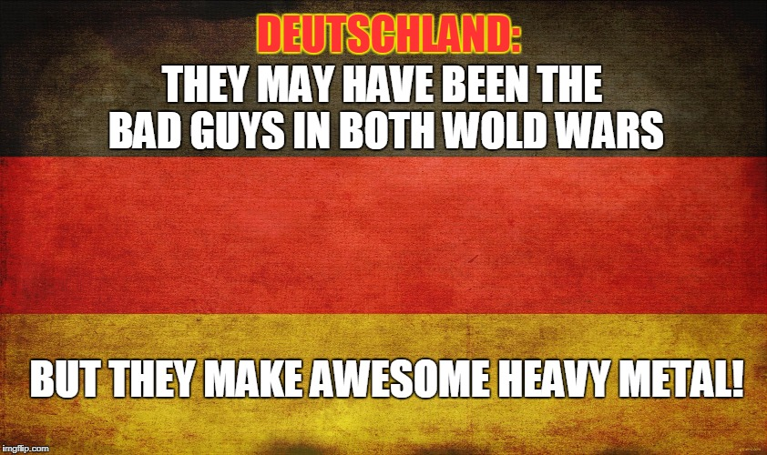 german flag | DEUTSCHLAND: THEY MAY HAVE BEEN THE BAD GUYS IN BOTH WOLD WARS BUT THEY MAKE AWESOME HEAVY METAL! | image tagged in german flag,heavy metal,memes,germany,german heavy metal,music | made w/ Imgflip meme maker