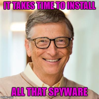 IT TAKES TIME TO INSTALL ALL THAT SPYWARE | made w/ Imgflip meme maker