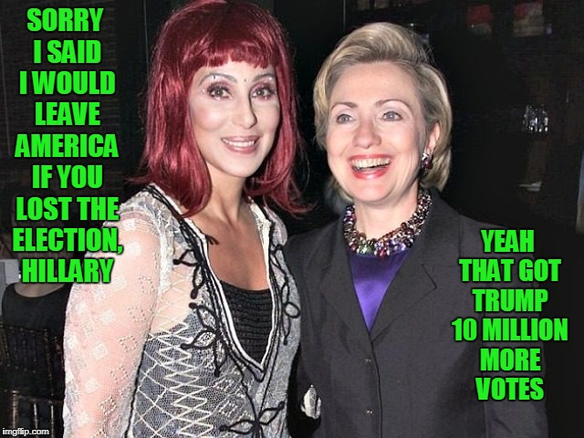 Cher and Hillary | SORRY I SAID I WOULD LEAVE AMERICA IF YOU LOST THE ELECTION, HILLARY YEAH THAT GOT TRUMP 10 MILLION MORE VOTES | image tagged in hitlery cher,hillary,cher | made w/ Imgflip meme maker