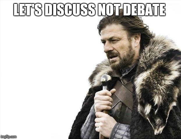 Brace Yourselves X is Coming Meme | LET'S DISCUSS NOT DEBATE | image tagged in memes,brace yourselves x is coming | made w/ Imgflip meme maker