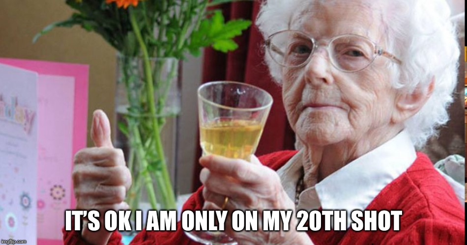 Shots Granny  | IT'S OK I AM ONLY ON MY 20TH SHOT | image tagged in memes | made w/ Imgflip meme maker