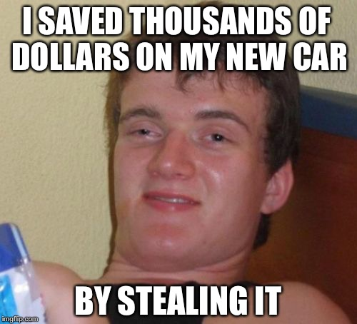 10 Guy Meme | I SAVED THOUSANDS OF DOLLARS ON MY NEW CAR BY STEALING IT | image tagged in memes,10 guy | made w/ Imgflip meme maker