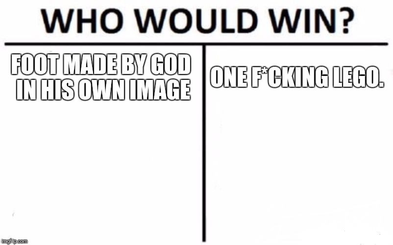 I guess god allowed LEGOs to be made just to see what would happen. | FOOT MADE BY GOD IN HIS OWN IMAGE ONE F*CKING LEGO. | image tagged in memes,who would win | made w/ Imgflip meme maker