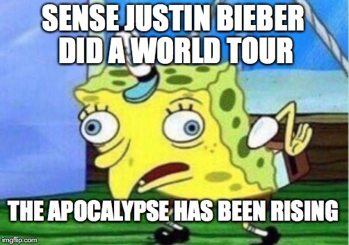 Mocking Spongebob Meme | SENSE JUSTIN BIEBER DID A WORLD TOUR THE APOCALYPSE HAS BEEN RISING | image tagged in memes,mocking spongebob | made w/ Imgflip meme maker