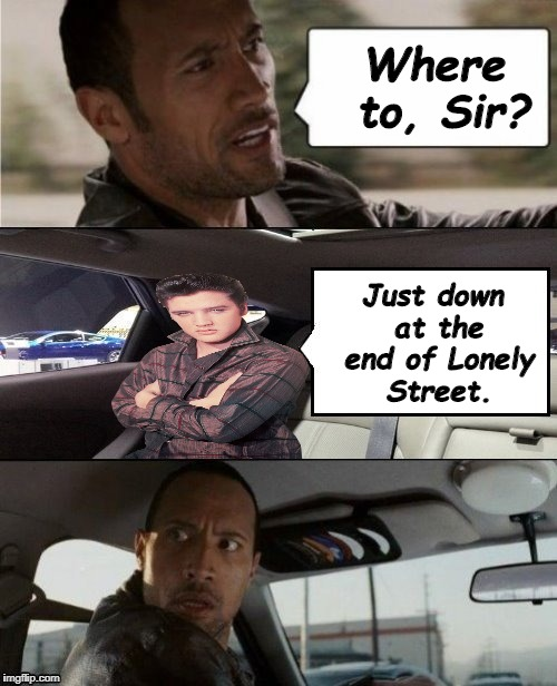 The Rock Driving Blank 2 | Where to, Sir? Just down at the end of Lonely Street. | image tagged in the rock driving blank 2,elvis presley,memes,heartbreak hotel | made w/ Imgflip meme maker